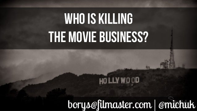 WHO IS KILLING THE MOVIE BUSINESS?  borys@filmaster.com   @michuk