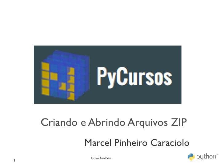 Criando e Abrindo Arquivos ZIP                Marcel Pinheiro Caraciolo                  Python Aula Extra 1
