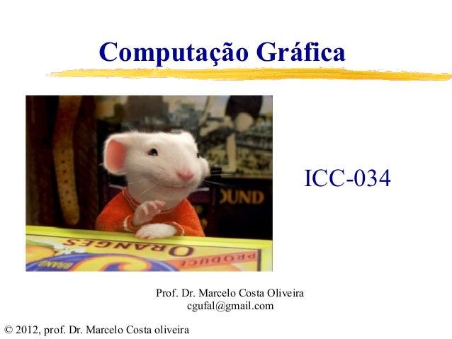 ICC-034 © 2012, prof. Dr. Marcelo Costa oliveira Computação Gráfica Prof. Dr. Marcelo Costa Oliveira cgufal@gmail.com