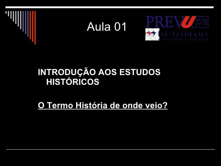 Aula 01 <ul><li>INTRODUÇÃO AOS ESTUDOS HISTÓRICOS </li></ul><ul><li>O Termo História de onde veio? </li></ul>