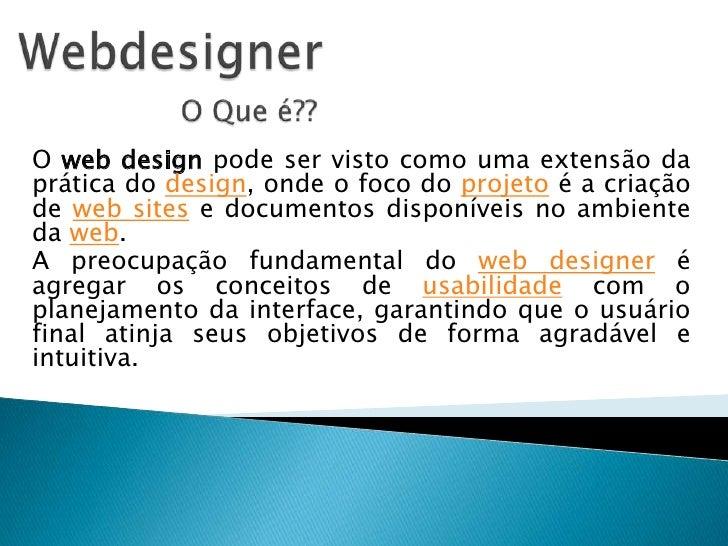 Webdesigner<br />O Que é??<br />O web design pode ser visto como uma extensão da prática do design, onde o foco do projeto...
