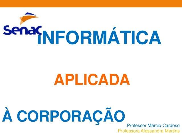 INFORMÁTICAAPLICADAÀ CORPORAÇÃOProfessor Márcio CardosoProfessora Alessandra Martins