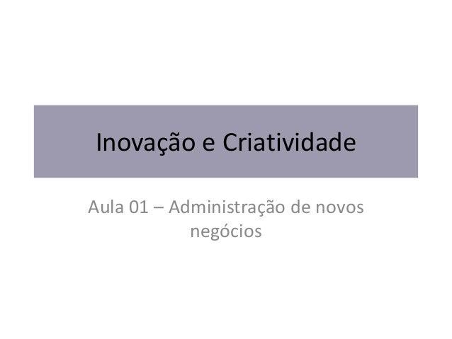 Inovação e Criatividade Aula 01 – Administração de novos negócios