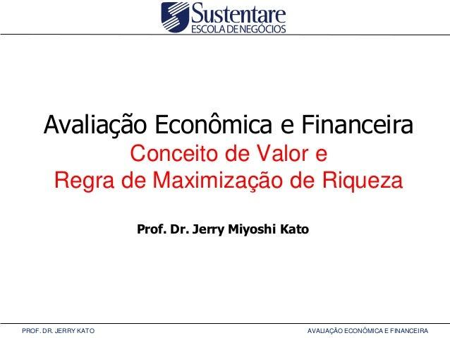 Avaliação Econômica e Financeira Conceito de Valor e Regra de Maximização de Riqueza Prof. Dr. Jerry Miyoshi Kato  PROF. D...