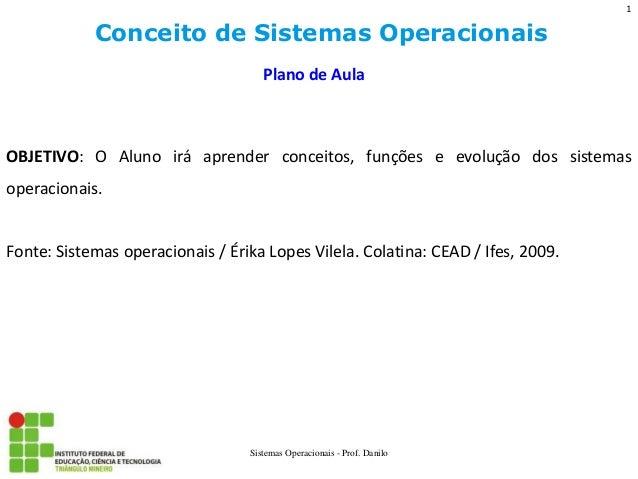 Conceito de Sistemas Operacionais  Sistemas Operacionais - Prof. Danilo  Plano de Aula  OBJETIVO: O Aluno irá aprender con...