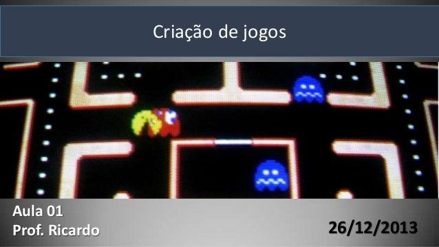Criação de jogos  Aula 01 Prof. Ricardo  26/12/2013