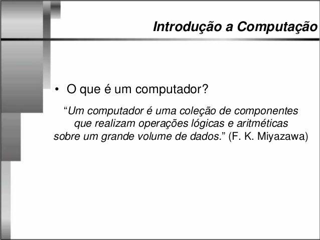 """Introdução a Computação • O que é um computador? """"Um computador é uma coleção de componentes que realizam operações lógica..."""