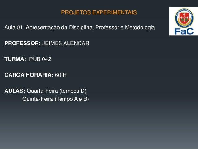 PROJETOS EXPERIMENTAIS Aula 01: Apresentação da Disciplina, Professor e Metodologia PROFESSOR: JEIMES ALENCAR TURMA: PUB 0...