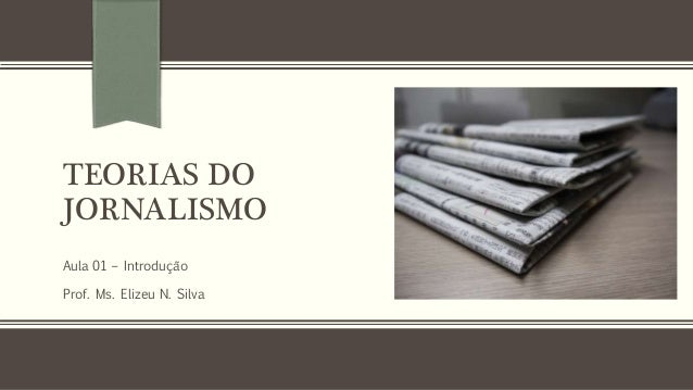 TEORIAS DO JORNALISMO Aula 01 – Introdução Prof. Ms. Elizeu N. Silva