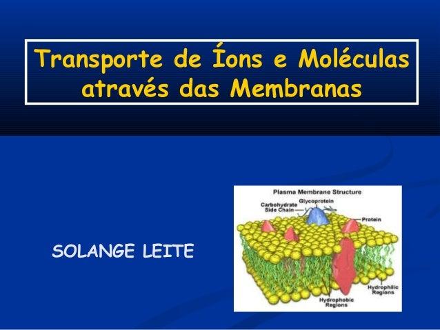 Transporte de Íons e Moléculas através das Membranas  SOLANGE LEITE