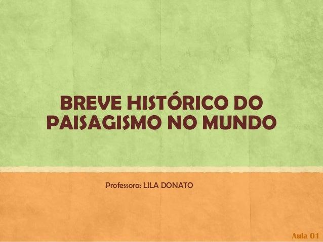 BREVE HISTÓRICO DO PAISAGISMO NO MUNDO  Professora: LILA DONATO  Aula 01