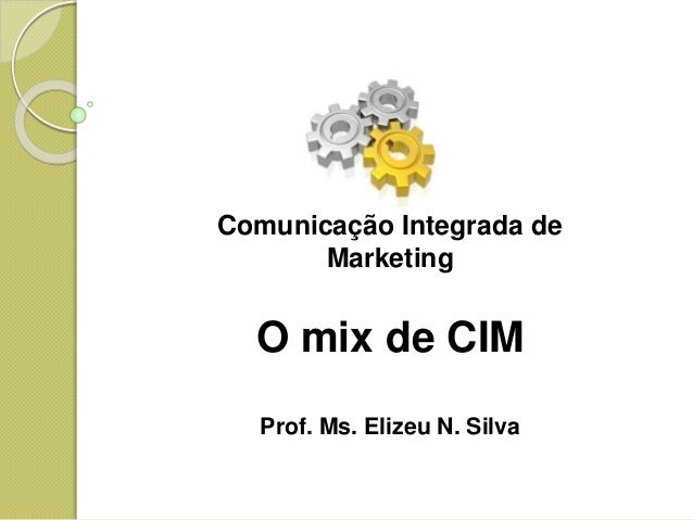 Comunicação Integrada de Marketing O mix de CIM Prof. Ms. Elizeu N. Silva