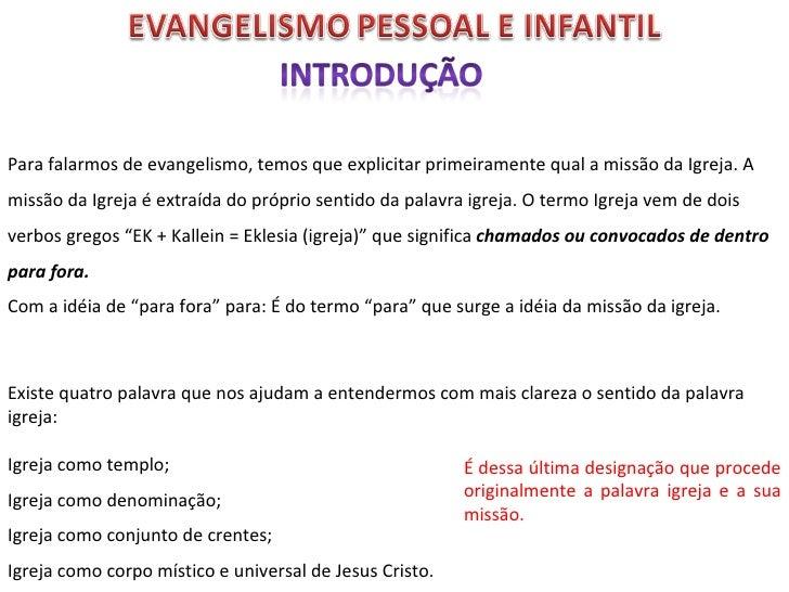 Para falarmos de evangelismo, temos que explicitar primeiramente qual a missão da Igreja. A missão da Igreja é extraída do...