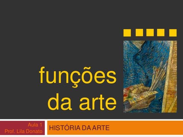 funções  da arte  HISTÓRIA DA ARTE  Aula 1  Prof. Lila Donato