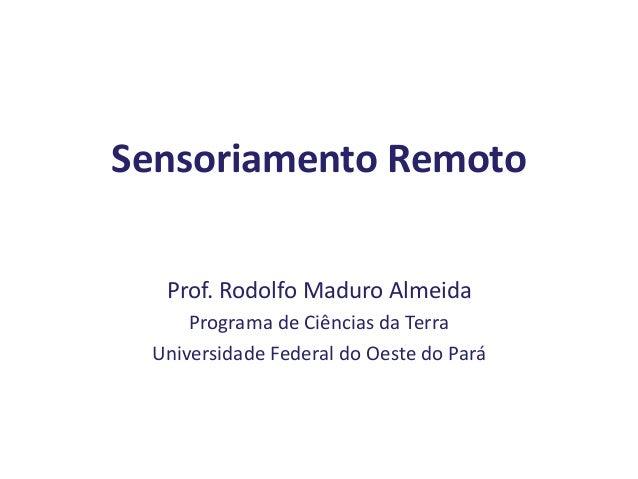 Sensoriamento Remoto Prof. Rodolfo Maduro Almeida Programa de Ciências da Terra Universidade Federal do Oeste do Pará