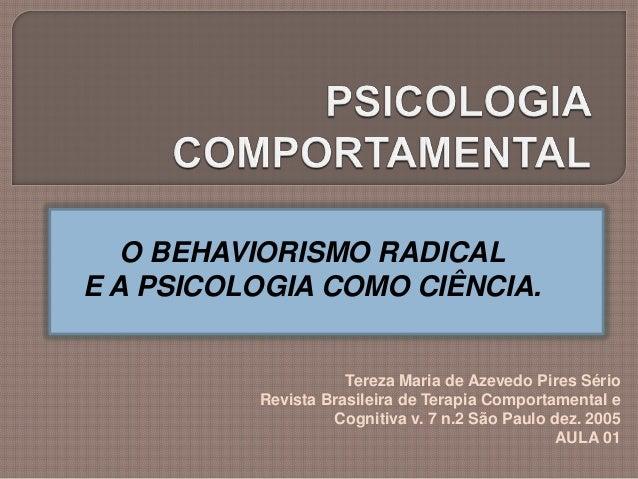 O BEHAVIORISMO RADICAL E A PSICOLOGIA COMO CIÊNCIA. Tereza Maria de Azevedo Pires Sério Revista Brasileira de Terapia Comp...