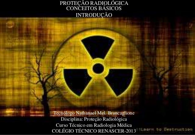 PROTEÇÃO RADIOLÓGICA CONCEITOS BÁSICOS INTRODUÇÃO  Tecnólogo Nathanael Mel. Brancaglione Disciplina: Proteção Radiológica ...