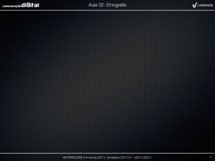Aula 02: EtnografiaINTERFACES II • turma 2011, bimestre 2011/4 – 03/11/2011   1