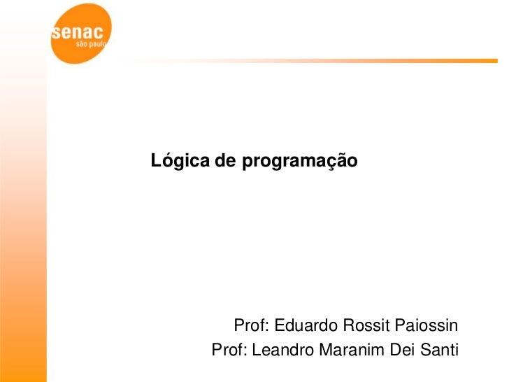 Lógica de programação         Prof: Eduardo Rossit Paiossin      Prof: Leandro Maranim Dei Santi