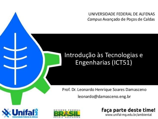 UNIVERSIDADE FEDERAL DE ALFENAS Campus Avançado de Poços de Caldas Introdução às Tecnologias e Engenharias (ICT51) Prof. D...