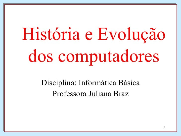 Disciplina: Informática Básica Professora Juliana Braz História e Evolução dos computadores