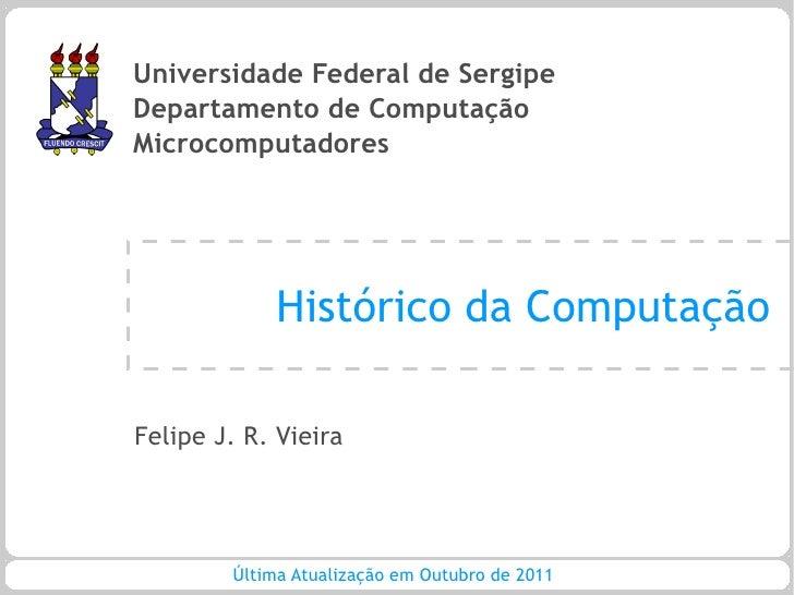 Universidade Federal de SergipeDepartamento de ComputaçãoMicrocomputadores             Histórico da ComputaçãoFelipe J. R....