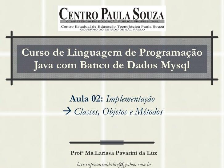 Curso de Linguagem de Programação Java com Banco de Dados Mysql Aula 02:   Implementação    Classes, Objetos e Métodos Pr...