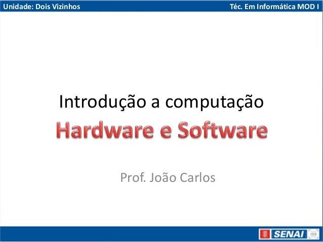 Unidade: Dois Vizinhos Téc. Em Informática MOD I Introdução a computação Prof. João Carlos