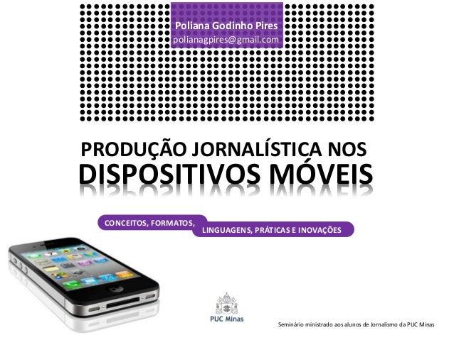 Poliana Godinho Pires                 polianagpires@gmail.comPRODUÇÃO JORNALÍSTICA NOSDISPOSITIVOS MÓVEIS  CONCEITOS, FORM...