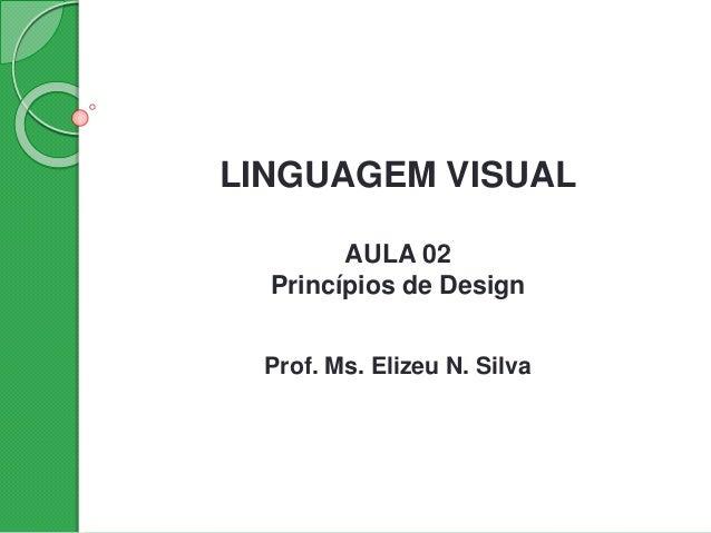 LINGUAGEM VISUAL AULA 02 Princípios de Design Prof. Ms. Elizeu N. Silva