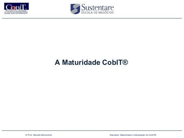 A Maturidade CobIT®(47) 3026 4950        © Prof.: Maurilio Benevento                 Disciplina: Maturidade e Implantação ...