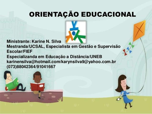 ORIENTAÇÃO EDUCACIONAL Ministrante: Karine N. Silva Mestranda/UCSAL, Especialista em Gestão e Supervisão Escolar/FIEF Espe...