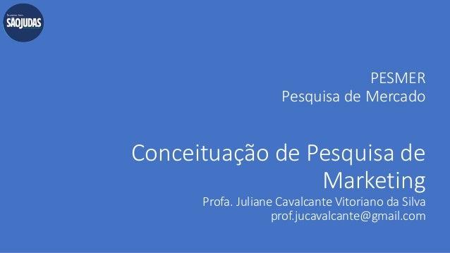 PESMER Pesquisa de Mercado Conceituação de Pesquisa de Marketing Profa. Juliane Cavalcante Vitoriano da Silva prof.jucaval...