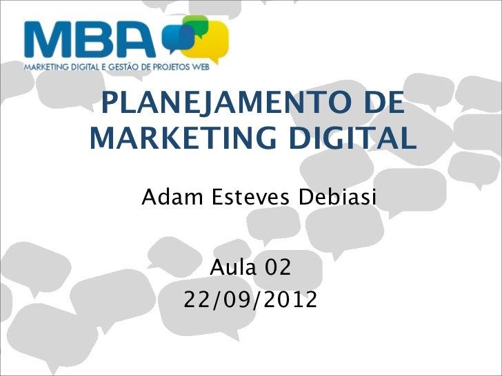 PLANEJAMENTO DEMARKETING DIGITAL  Adam Esteves Debiasi       Aula 02     22/09/2012
