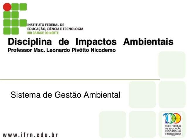 Disciplina de Impactos Ambientais Professor Msc. Leonardo Pivôtto Nicodemo Sistema de Gestão Ambiental