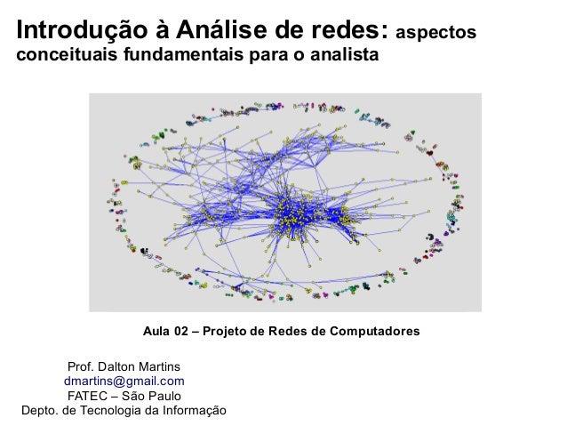 Introdução à Análise de redes: aspectos conceituais fundamentais para o analista Prof. Dalton Martins dmartins@gmail.com F...