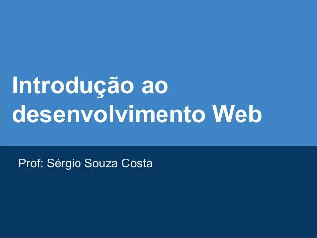 Introdução ao desenvolvimento Web Prof: Sérgio Souza Costa