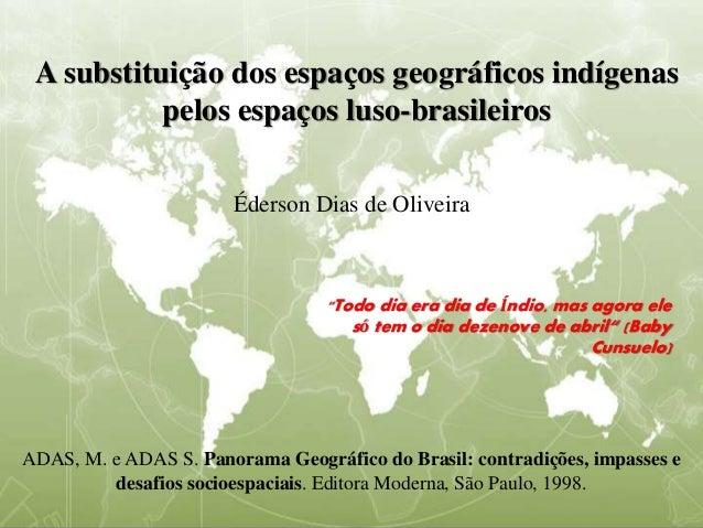 A substituição dos espaços geográficos indígenas pelos espaços luso-brasileiros Éderson Dias de Oliveira ADAS, M. e ADAS S...