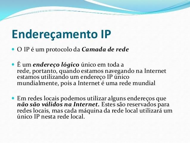 Endereçamento IP O IP é um protocolo da Camada de rede É um endereço lógico único em toda a  rede, portanto, quando esta...