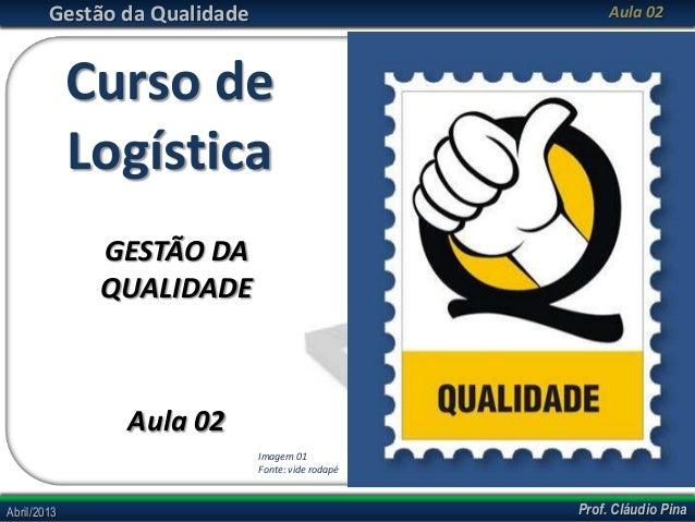 Gestão da Qualidade  Aula 02  Curso de Logística GESTÃO DA QUALIDADE  Aula 02 Imagem 01 Fonte: vide rodapé  Abril/2013  Pr...