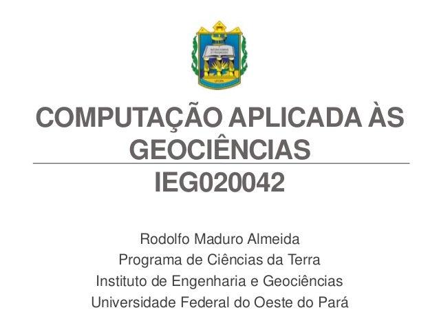 COMPUTAÇÃO APLICADA ÀS GEOCIÊNCIAS IEG020042 Rodolfo Maduro Almeida Programa de Ciências da Terra Instituto de Engenharia ...