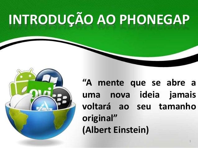 """INTRODUÇÃO AO PHONEGAP  """"A mente que se abre a  uma nova ideia jamais  voltará ao seu tamanho  original""""  (Albert Einstein..."""