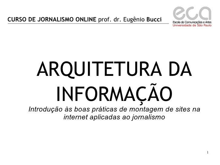 CURSO DE JORNALISMO ONLINE  prof. dr. Eugênio  Bucci ARQUITETURA DA INFORMAÇÃO Introdução às boas práticas de montagem de ...