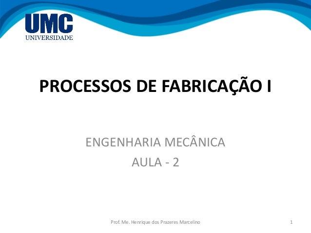 PROCESSOS DE FABRICAÇÃO I ENGENHARIA MECÂNICA AULA - 2 1Prof. Me. Henrique dos Prazeres Marcelino