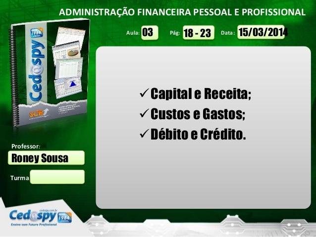 Aula: Pág: Data: Turma: ADMINISTRAÇÃO FINANCEIRA PESSOAL E PROFISSIONAL Professor: Roney Sousa 15/03/201418 - 2303 Capita...