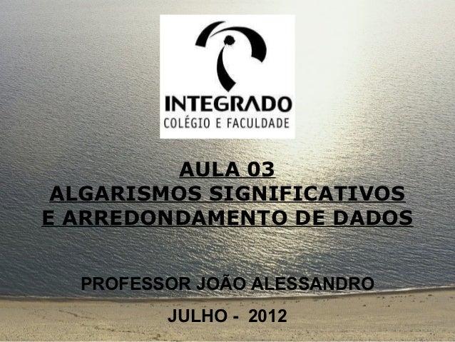AULA 03 ALGARISMOS SIGNIFICATIVOSE ARREDONDAMENTO DE DADOS  PROFESSOR JOÃO ALESSANDRO         JULHO - 2012