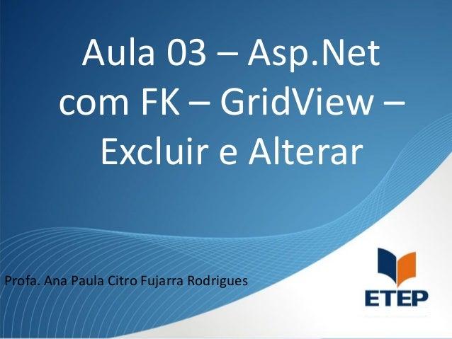 Aula 03 – Asp.Net com FK – GridView – Excluir e Alterar Profa. Ana Paula Citro Fujarra Rodrigues