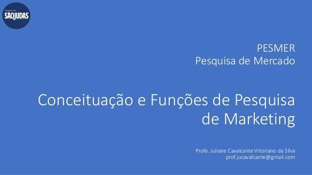 PESMER Pesquisa de Mercado Conceituação e Funções de Pesquisa de Marketing Profa. Juliane Cavalcante Vitoriano da Silva pr...