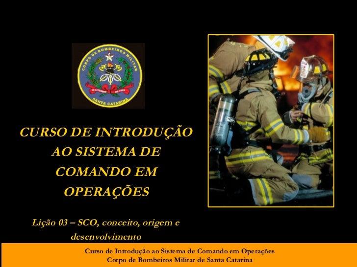 CURSO DE INTRODUÇÃO AO SISTEMA DE COMANDO EM OPERAÇÕES Lição 03 – SCO, conceito, origem e desenvolvimento