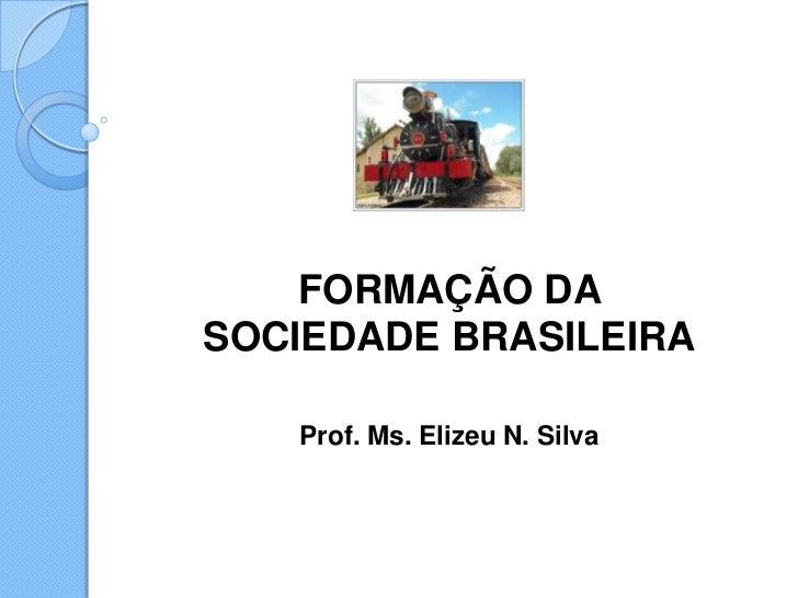 FORMAÇÃO DASOCIEDADE BRASILEIRA   Prof. Ms. Elizeu N. Silva